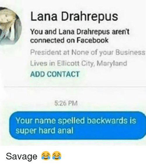 Analism: Lana Drahrepus  You and Lana Drahrepus aren't  connected on Facebook  President at None of your Business  Lives in Ellicott City, Maryland  ADD CONTACT  5:26 PM  Your name spelled backwards is  super hard anal Savage 😂😂