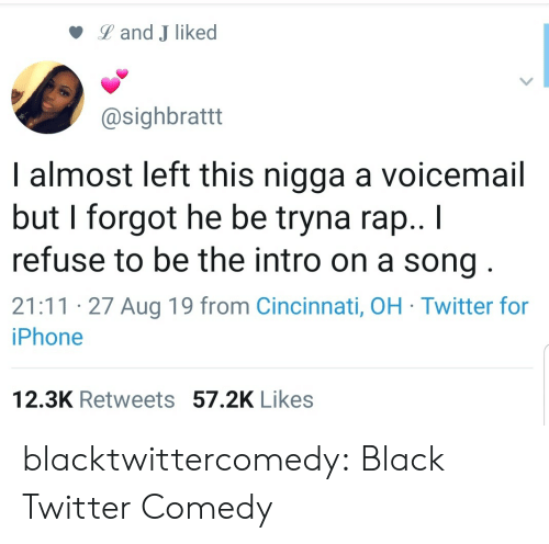 Cincinnati: Land J liked  @sighbrattt  I almost left this nigga a voicemail  but I forgot he be tryna rap.. I  refuse to be the intro on a song  21:11 27 Aug 19 from Cincinnati, OH Twitter for  iPhone  12.3K Retweets 57.2K Likes blacktwittercomedy:  Black Twitter Comedy