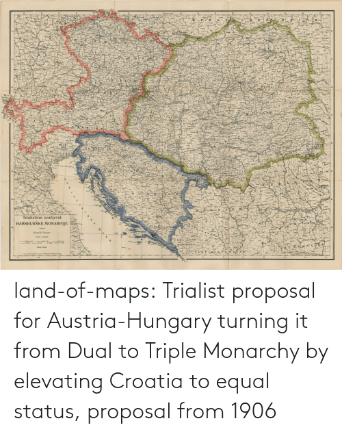 Austria: land-of-maps:  Trialist proposal for Austria-Hungary turning it from Dual to Triple Monarchy by elevating Croatia to equal status, proposal from 1906
