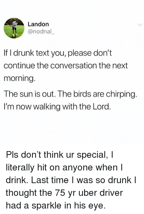 Drunk, Uber, and Birds: Landon  @nodnal  If I drunk text you, please don't  continue the conversation the next  morning.  The sun is out. The birds are chirping.  I'm now walking with the Lord. Pls don't think ur special, I literally hit on anyone when I drink. Last time I was so drunk I thought the 75 yr uber driver had a sparkle in his eye.
