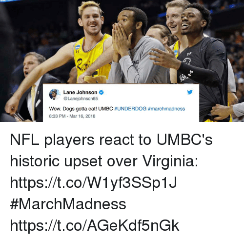 marchmadness: Lane Johnson  @Lanejohnson65  Wow, Dogs gotta eat! UMBC #UNDERDOG #marchmadness  8:33 PM - Mar 16, 2018 NFL players react to UMBC's historic upset over Virginia: https://t.co/W1yf3SSp1J #MarchMadness https://t.co/AGeKdf5nGk