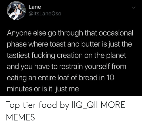Top Tier: Lane  @ltsLaneOso  Anyone else go through that occasional  phase where toast and butter is just the  tastiest fucking creation on the planet  and you have to restrain yourself from  eating an entire loaf of bread in 10  minutes or is it just me Top tier food by llQ_Qll MORE MEMES