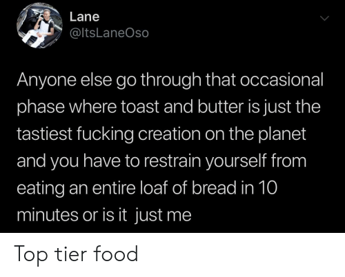 Top Tier: Lane  @ltsLaneOso  Anyone else go through that occasional  phase where toast and butter is just the  tastiest fucking creation on the planet  and you have to restrain yourself from  eating an entire loaf of bread in 10  minutes or is it just me Top tier food