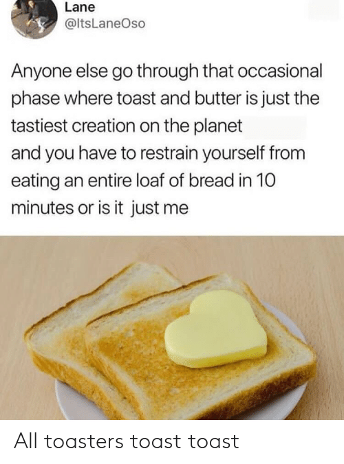 minutes: Lane  @ltsLaneOso  Anyone else go through that occasional  phase where toast and butter is just the  tastiest creation on the planet  and you have to restrain yourself from  eating an entire loaf of bread in 10  minutes or is it just me All toasters toast toast