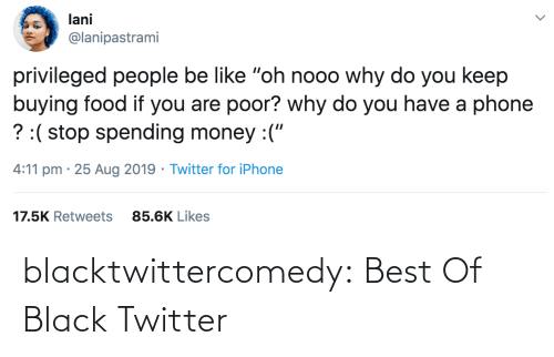 "Do You Have: lani  @lanipastrami  privileged people be like ""oh nooo why do you keep  buying food if you are poor? why do you have a phone  ? :( stop spending money :(""  4:11 pm · 25 Aug 2019 · Twitter for iPhone  17.5K Retweets  85.6K Likes blacktwittercomedy:  Best Of Black Twitter"