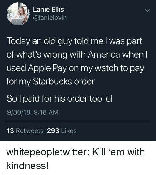 America, Apple, and Lol: Lanie Ellis  @lanielovin  Today an old guy told me l was part  of what's wrong with America when l  used Apple Pay on my watch to pay  for my Starbucks order  So l paid for his order too lol  9/30/18, 9:18 AM  13 Retweets 293 Likes whitepeopletwitter:  Kill 'em with kindness!