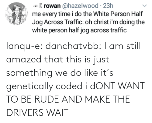I Dont: lanqu-e: danchatvbb: I am still amazed that this is just something we do like it's genetically coded i dONT WANT TO BE RUDE AND MAKE THE DRIVERS WAIT