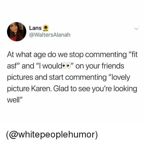 """Friends, Pictures, and Dank Memes: Lans  @WaltersAlanah  At what age do we stop commenting """"fit  asf"""" and """" would"""" on your friends  pictures and start commenting """"lovely  picture Karen. Glad to see you're looking  well"""" (@whitepeoplehumor)"""