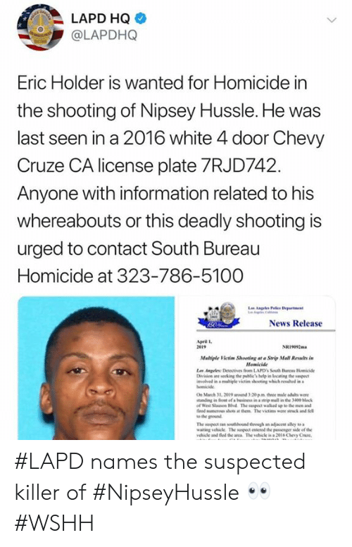 to-the-ground: LAPD HQ  @LAPDHQ  Eric Holder is Wanted for Homicide in  the shooting of Nipsey Hussle. He was  last seen in a 2016 white 4 door Chevy  Cruze CA license plate 7RJD742  Anyone with information related to his  whereabouts or this deadly shooting is  urged to contact South Bureau  Homicide at 323-786-5100  News Release  pril l  2e19  NRi092m  Mulriple Victim Shooting at Strip Mall Relts in  Homicide  vlved in a migle victim shooting which rewhd in  On March 31, 2019 ad 3-20 pm three male adults we  tanding in fon of a beinss in a steip mall in the 3400 block  of Weil Stauson Hvd The suspect walked up to the men and  fired mumenes shots at them The victims were stck and fell  to the ground  waiting vehicle The suspect erod the passenger side of the  ehile and fed de anca The vehicle is a 2ol6 Chevy Cruze #LAPD names the suspected killer of #NipseyHussle 👀 #WSHH