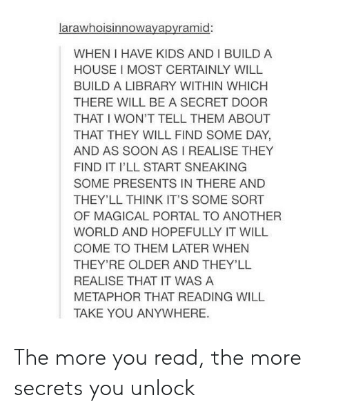 Soon..., Tumblr, and House: larawhoisinnowayapyramid:  WHEN I HAVE KIDS AND I BUILD A  HOUSE I MOST CERTAINLY WILL  BUILD A LIBRARY WITHIN WHICH  THERE WILL BE A SECRET DOOR  THAT I WON'T TELL THEM ABOUT  THAT THEY WILL FIND SOME DAY  AND AS SOON AS I REALISE THEY  FIND IT I'LL START SNEAKING  SOME PRESENTS IN THERE AND  THEY'LL THINK IT'S SOME SORT  OF MAGICAL PORTAL TO ANOTHER  WORLD AND HOPEFULLY IT WILL  COME TO THEM LATER WHEN  THEY'RE OLDER AND THEY'LL  REALISE THAT IT WAS A  METAPHOR THAT READING WILL  TAKE YOU ANYWHERE The more you read, the more secrets you unlock