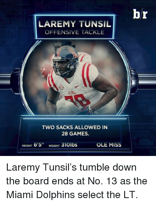 "ole miss: LAREMY TUNSIL  OFFENSIVE TACKLE  TWO SACKS ALLOWED IN  28 GAMES.  OLE MISS  HEIGHT  6'5"" WEIGH  310lbs  br Laremy Tunsil's tumble down the board ends at No. 13 as the Miami Dolphins select the LT."
