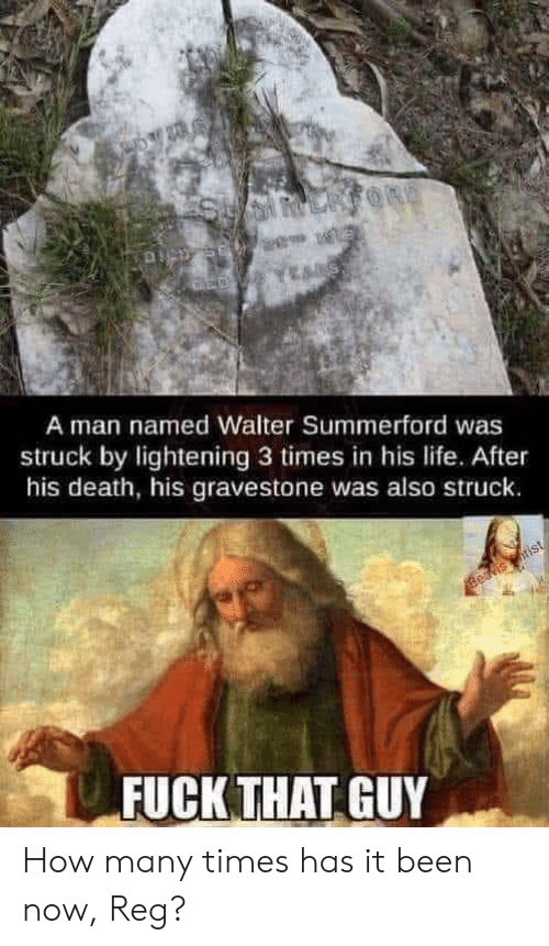 Walter: LARFORD  A man named Walter Summerford was  struck by lightening 3 times in his life.. After  his death, his gravestone was also struck.  Beavis rist  FUCK THAT GUY How many times has it been now, Reg?