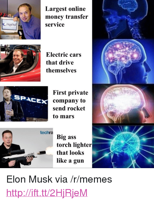 "Ass, Cars, and Memes: Largest online  monev transfer  Service  PayPal  Electric cars  that drive  themselves  First private  company to  send rocket  to mars  SPACE  techra  Big ass  torch lighter  that looks  like a guin <p>Elon Musk via /r/memes <a href=""http://ift.tt/2HjRjeM"">http://ift.tt/2HjRjeM</a></p>"