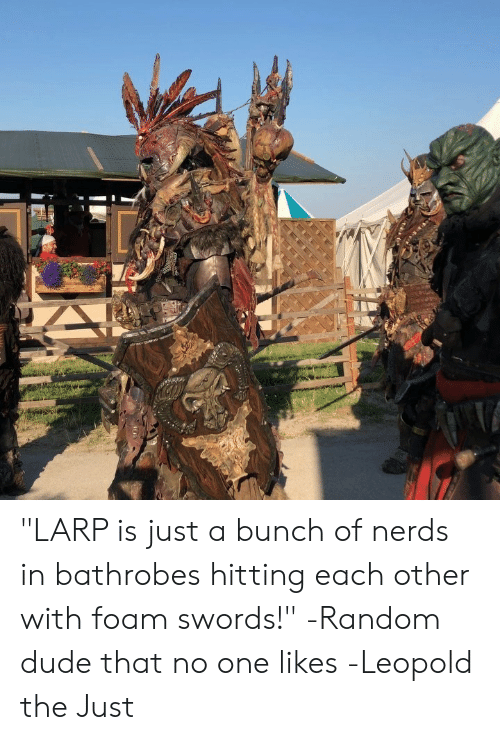 "nerds: ""LARP is just a bunch of nerds in bathrobes hitting each other with foam swords!"" -Random dude that no one likes  -Leopold the Just"