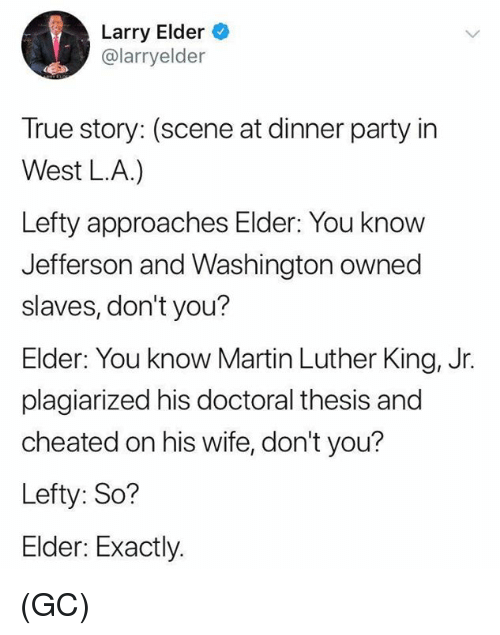 Martin Luther King: Larry Elder  @larryelder  True story: (scene at dinner party in  West LA.)  Lefty approaches Elder: You know  Jefferson and Washington owned  slaves, don't you?  Elder: You know Martin Luther King, Jr.  plagiarized his doctoral thesis and  cheated on his wife, don't you?  Lefty: So?  Elder: Exactly. (GC)