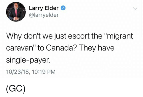"Memes, Canada, and Single: Larry Elder  @larryelder  Why don't we just escort the ""migrant  caravan"" to Canada? They have  single-payer.  10/23/18, 10:19 PM (GC)"
