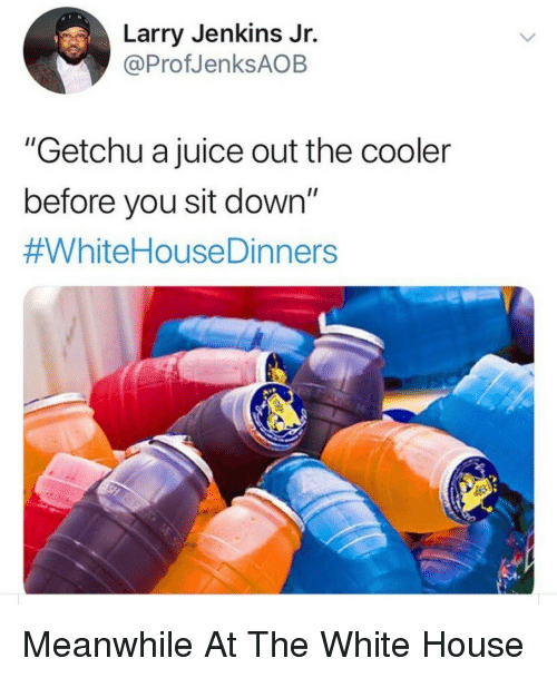 """Juice, White House, and House: Larry Jenkins Jr.  @ProfJenksAOB  """"Getchu a juice out the cooler  before you sit down""""  Meanwhile At The White House"""