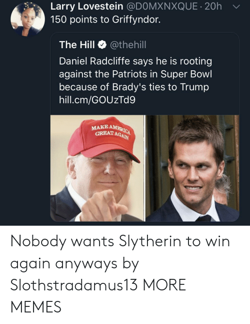 Slytherin: Larry Lovestein @DOMXNXQUE 20h  150 points to Griffyndor.  The Hill Φ @thehill  Daniel Radcliffe says he is rooting  against the Patriots in Super Bowl  because of Brady's ties to Trump  hill.cm/GOUzTd9  MAKE  GRBAT AGAIN Nobody wants Slytherin to win again anyways by Slothstradamus13 MORE MEMES