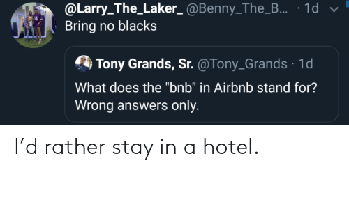 """Airbnb, Hotel, and What Does: @Larry_The_Laker_@Benny_The_... 1d  Bring no blacks  Tony Grands, Sr. @Tony_Grands 1d  What does the """"bnb"""" in Airbnb stand for?  Wrong answers only I'd rather stay in a hotel."""