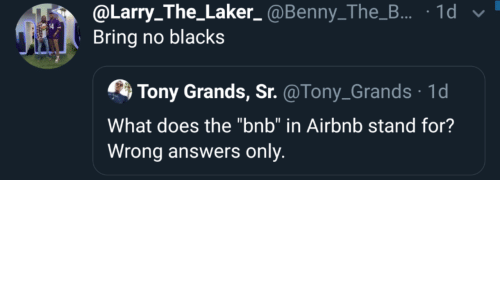 "stand: @Larry_The_Laker_ @Benny_The_B... · 1d v  Bring no blacks  Tony Grands, Sr. @Tony_Grands · 1d  What does the ""bnb"" in Airbnb stand for?  Wrong answers only."