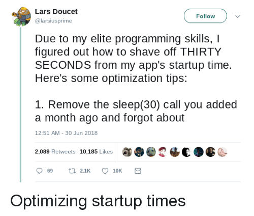 lars: Lars Doucet  @larsiusprime  Follow  Due to my elite programming skills, I  figured out how to shave off THIRTY  SECONDS from my app's startup time.  Here's some optimization tips:  1. Remove the sleep(30) call you added  a month ago and forgot about  12:51 AM-30 Jun 2018  2,089 Retweets 10,185 Likes  2恼€a  C- Optimizing startup times