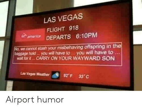 stash: LAS VEGAS  FLIGHT 918  mer DEPARTS 6:10PM  we cannot stash your misbehaving offspring in the  baggage hold . you will have to. you will have to  walt for it... CARRY ON YOUR WAYWARD SON  Ls  Vegas Weather  92° F  33°C Airport humor
