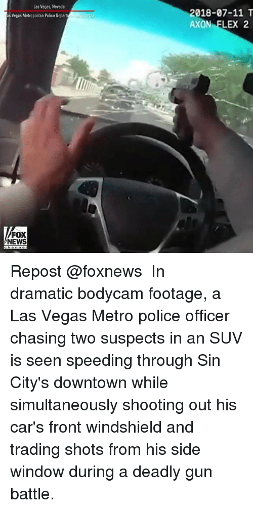 Cars, Flexing, and Memes: Las Vegas, Nevada  2018-07-11 T  AXON FLEX 2  s Vegas Metropolitan Police Depart  FOX  NEWS Repost @foxnews ・・・ In dramatic bodycam footage, a Las Vegas Metro police officer chasing two suspects in an SUV is seen speeding through Sin City's downtown while simultaneously shooting out his car's front windshield and trading shots from his side window during a deadly gun battle.