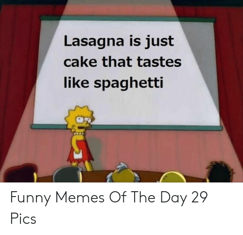 memes of the day: Lasagna is just  cake that tastes  like spaghetti Funny Memes Of The Day 29 Pics