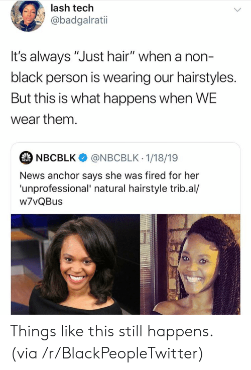 """hairstyle: lash tech  @badgalratii  t's always """"Just hair"""" when a non-  black person is wearing our hairstyles.  But this is what happens when WE  wear them.  NBCBLK  @NBCBLK 1/18/19  NEWS  News anchor says she was fired for her  'unprofessional' natural hairstyle trib.al/  w7vQBus Things like this still happens. (via /r/BlackPeopleTwitter)"""