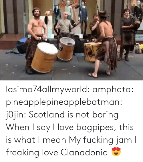 jam: lasimo74allmyworld:  amphata:  pineapplepineapplebatman:  j0jin:  Scotland is not boring  When I say I love bagpipes, this is what I mean   My fucking jam   I freaking love Clanadonia 😍