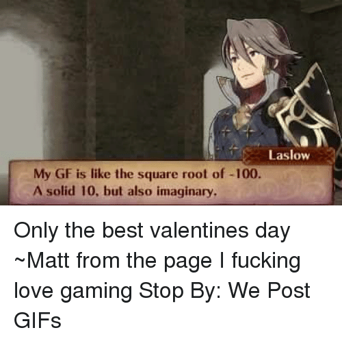 Game Stop: Laslow  My GF is like the square root of -100  A solid 10, but also imaginary, Only the best valentines day  ~Matt from the page I fucking love gaming Stop By: We Post GIFs