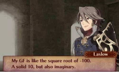 Anaconda, Square, and Solid: Laslow  My GF is like the square root of -100.  A solid 10, but also imaginary