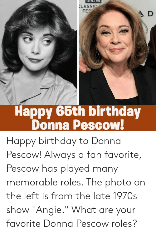 "Donna: LASSIC  FES  A D  Happy 66th birthday  Donna Pescow! Happy birthday to Donna Pescow! Always a fan favorite, Pescow has played many memorable roles. The photo on the left is from the late 1970s show ""Angie."" What are your favorite Donna Pescow roles?"