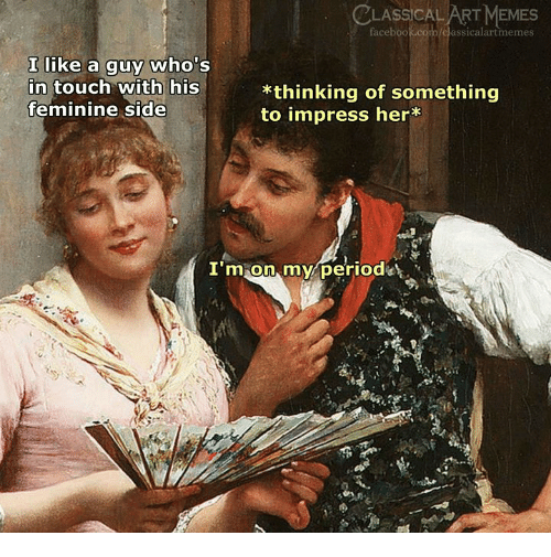 Facebook, Memes, and facebook.com: LASSİCAL ART MEMES  facebook.com/classicalartmemes  I like a guy who's  n touch with his  feminine side  *thinking of something  to impress her*  I'm on, myperiode