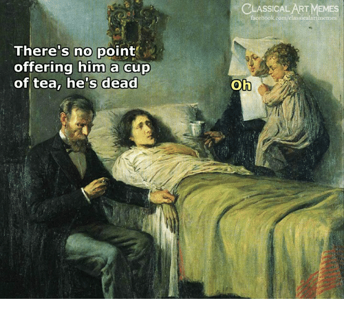 Facebook, Memes, and facebook.com: LASSICAL ART MEMES  facebook.com/classicalartnemes  There's no point  offering him a cup  of tea, he's dead  Oh