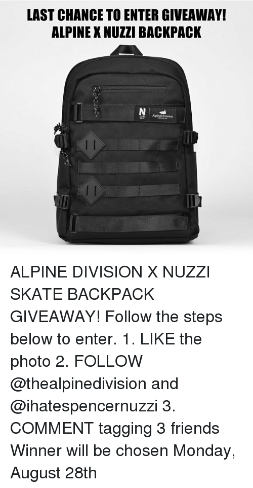 giveaways: LAST CHANCE TO ENTER GIVEAWAY!  ALPINE X NUZZI BACKPACK  AlpineDivision  2D ALPINE DIVISION X NUZZI SKATE BACKPACK GIVEAWAY! Follow the steps below to enter. 1. LIKE the photo 2. FOLLOW @thealpinedivision and @ihatespencernuzzi 3. COMMENT tagging 3 friends Winner will be chosen Monday, August 28th