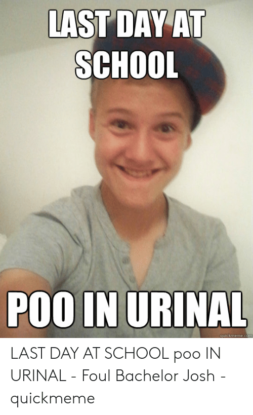 Last Day Of School Meme: LAST DAY AT  SCHOOL  POO IN URINAL  quickmeme.co LAST DAY AT SCHOOL poo IN URINAL - Foul Bachelor Josh - quickmeme