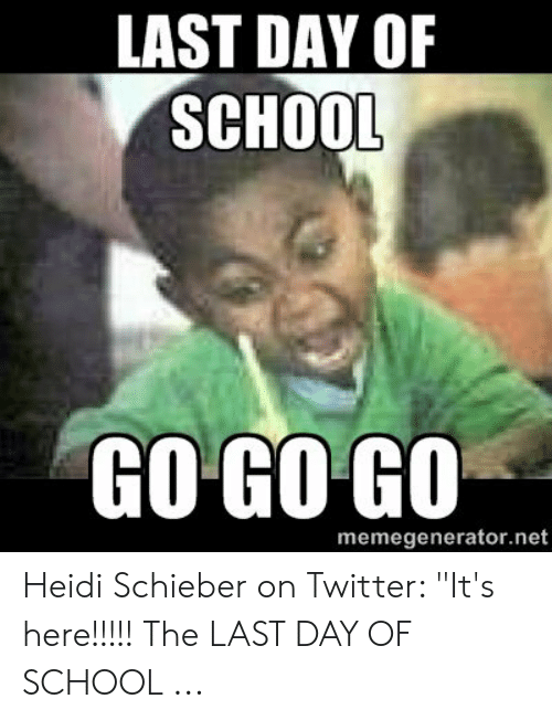 "Last Day Of School Meme: LAST DAY OF  SCHOOL  GO GO GO  memegenerator.net Heidi Schieber on Twitter: ""It's here!!!!! The LAST DAY OF SCHOOL ..."