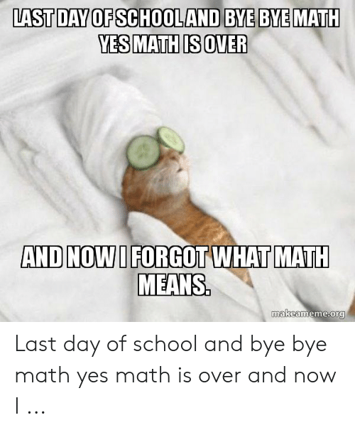 Last Day Of School Meme: LAST DAY OF SCHOOLAND BYE BYE MATH  YES MATH IS OVER  AND NOW I FORGOT WHAT MATH  MEANS  makeameme.org Last day of school and bye bye math yes math is over and now I ...
