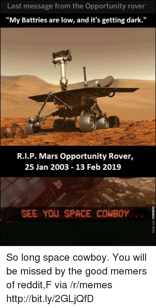 "Memes, Reddit, and Good: Last message from the Opportunity rover  ""My Battries are low, and it's getting dark.""  R.I.P. Mars Opportunity Rover,  25 Jan 2003 13 Feb 2019  SEE YOU SPACE COWBOY So long space cowboy. You will be missed by the good memers of reddit,F via /r/memes http://bit.ly/2GLjQfD"