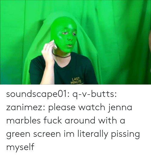 green screen: LAST  MINUTE soundscape01: q-v-butts:  zanimez: please watch jenna marbles fuck around with a green screen im literally pissing myself