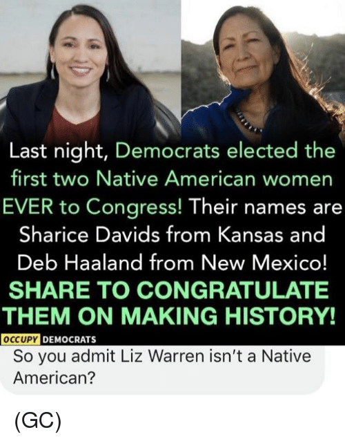 congratulate: Last night, Democrats elected the  first two Native American womer  EVER to Congress! Their names are  Sharice Davids from Kansas and  Deb Haaland from New Mexico!  SHARE TO CONGRATULATE  THEM ON MAKING HISTORY!  OCCUPY  DEMOCRATS  So you admit Liz Warren isn't a Native  American? (GC)