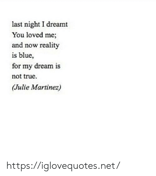 last night: last night I dreamt  You loved me;  and now reality  is blue,  for my dream is  not true  (Julie Martinez) https://iglovequotes.net/