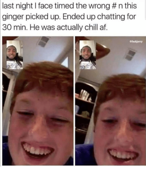 Af, Chill, and Ginger: last night I face timed the wrong # n this  ginger  picked up. Ended up chatting for  30 min. He was actually chill af.  Otuckjerry