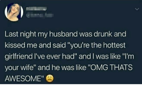"Drunk, Omg, and Husband: Last night my husband was drunk and  kissed me and said ""you're the hottest  girlfriend I've ever had"" and I was like ""I'm  your wife"" and he was like ""OMG THATS  AWESOME"""