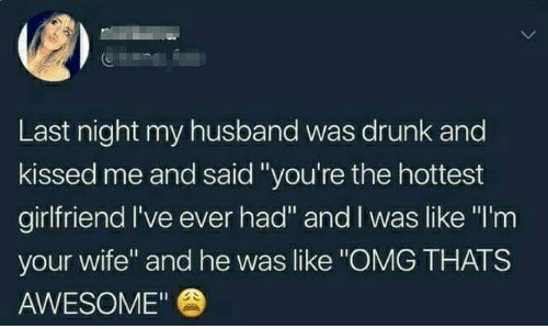 """Dank, Drunk, and Omg: Last night my husband was drunk and  kissed me and said""""you're the hottest  girlfriend I've ever had"""" and I was like """"I'm  your wife"""" and he was like """"OMG THATS  AWESOME"""""""