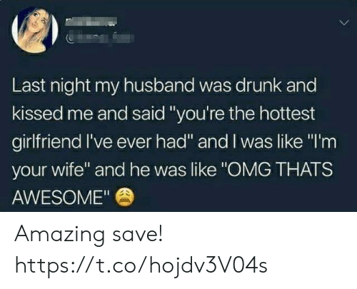 """Drunk, Funny, and Omg: Last night my husband was drunk and  kissed me and said""""you're the hottest  girlfriend I've ever had"""" and I was like """"I'm  your wife"""" and he was like """"OMG THATS  AWESOME"""" Amazing save! https://t.co/hojdv3V04s"""