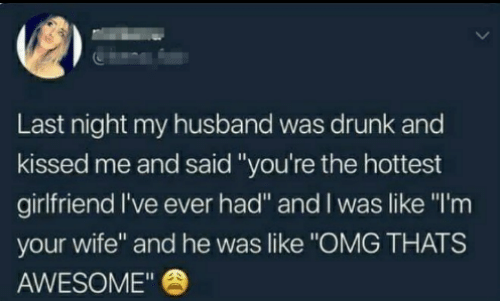 """Dank, Drunk, and Omg: Last night my husband was drunk and  kissed me and said """"you're the hottest  girlfriend I've ever had"""" and I was like """"I'm  your wife"""" and he was like """"OMG THATS  AWESOME"""""""