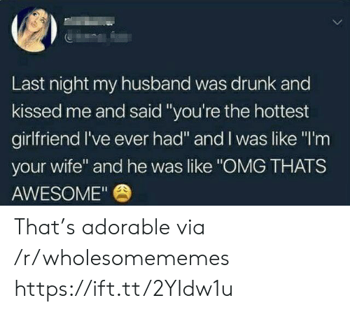 "Drunk, Omg, and Husband: Last night my husband was drunk and  kissed me and said ""you're the hottest  girlfriend I've ever had"" and I was like ""I'm  your wife"" and he was like ""OMG THATS  AWESOME"" That's adorable via /r/wholesomememes https://ift.tt/2YIdw1u"