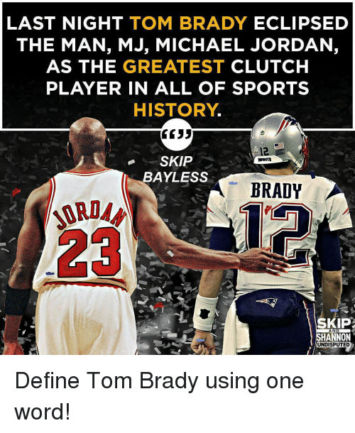 Memes, Michael Jordan, and Skip Bayless: LAST NIGHT  TOM BRADY  ECLIPSED  THE MAN, MJ, MICHAEL JORDAN,  AS THE GREATEST  CLUTCH  PLAYER IN ALL OF SPORTS  HISTORY  SKIP  BAYLESS  A BRADY  SKIP  AND  SHANNON  UNDISPUTED Define Tom Brady using one word!